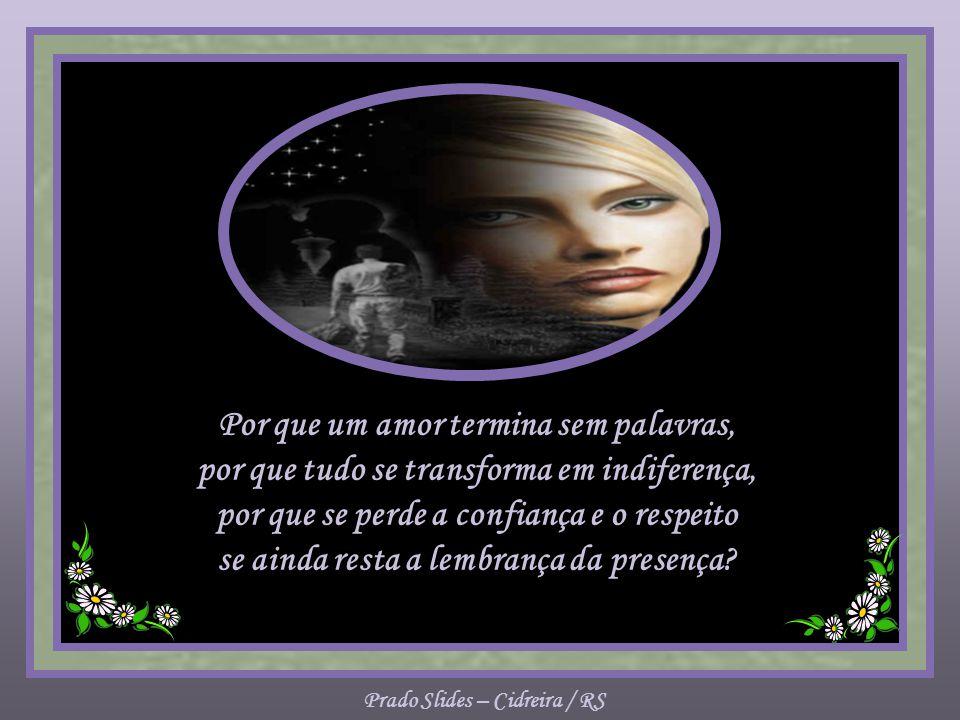 Prado Slides – Cidreira / RS Por que um amor termina sem palavras, por que tudo se transforma em indiferença, por que se perde a confiança e o respeito se ainda resta a lembrança da presença?