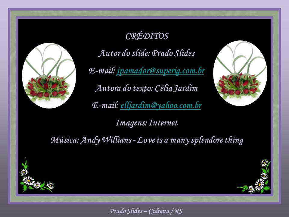 CRÉDITOS Autor do slide: Prado Slides E-mail: jpamador@superig.com.brjpamador@superig.com.br Autora do texto: Célia Jardim E-mail: elljardim@yahoo.com.brelljardim@yahoo.com.br Imagens: Internet Música: Andy Willians - Love is a many splendore thing