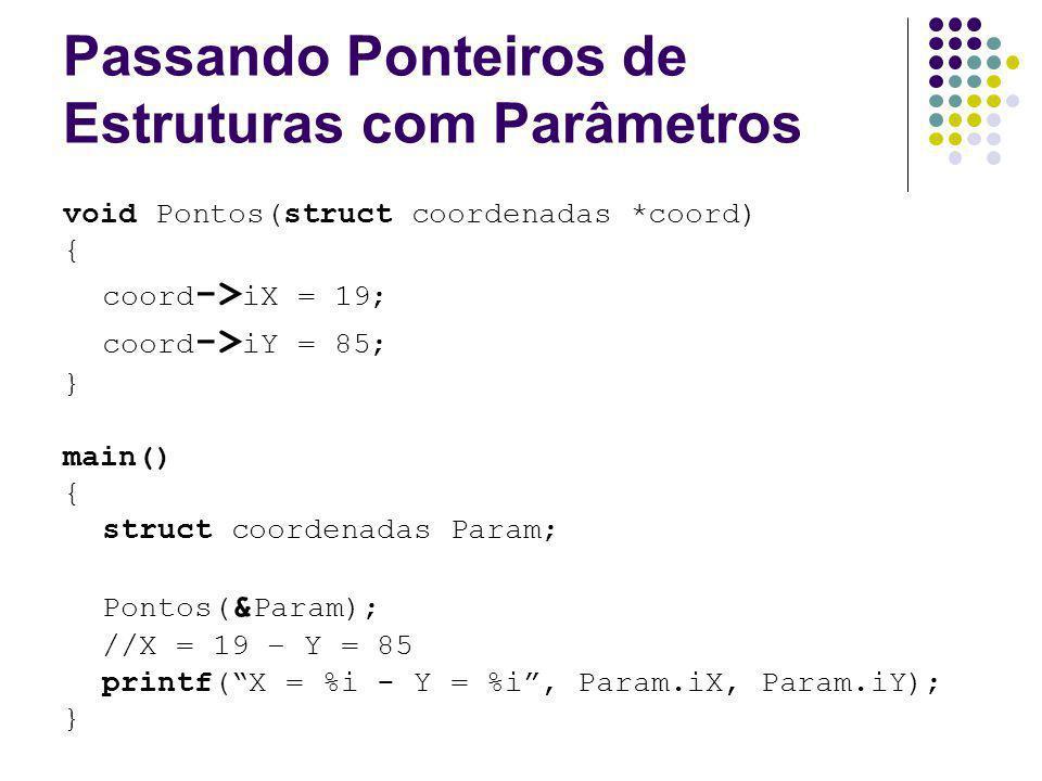 Passando Ponteiros de Estruturas com Parâmetros void Pontos(struct coordenadas *coord) { coord -> iX = 19; coord -> iY = 85; } main() { struct coorden