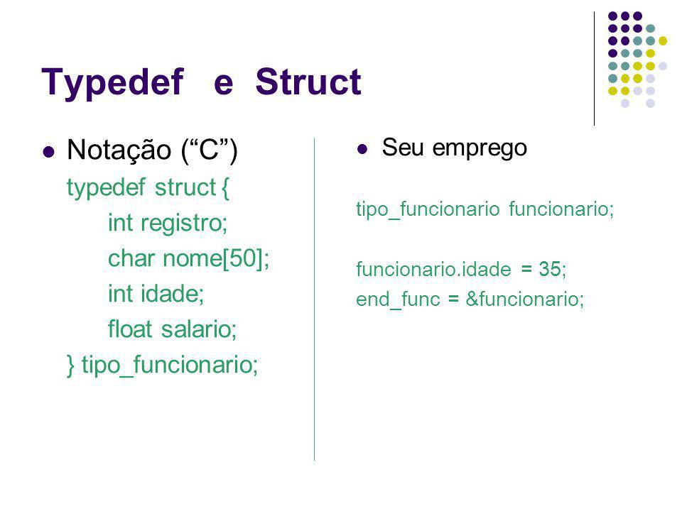 Typedef e Struct Notação (C) typedef struct { int registro; char nome[50]; int idade; float salario; } tipo_funcionario; Seu emprego tipo_funcionario