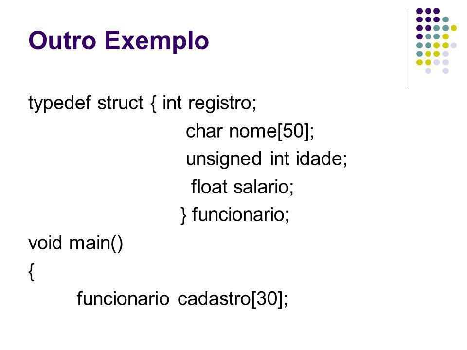 Outro Exemplo typedef struct { int registro; char nome[50]; unsigned int idade; float salario; } funcionario; void main() { funcionario cadastro[30];