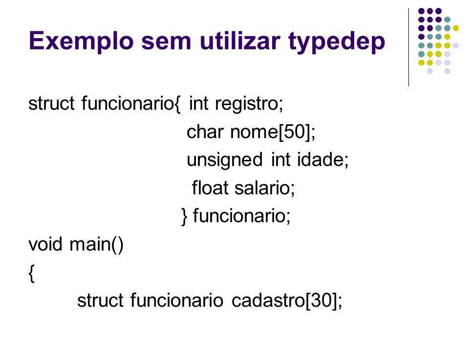 Exemplo sem utilizar typedep struct funcionario{ int registro; char nome[50]; unsigned int idade; float salario; } funcionario; void main() { struct f