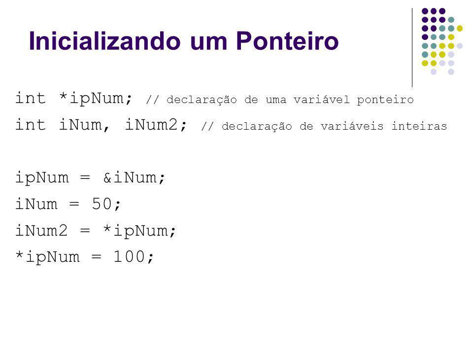 Inicializando um Ponteiro int *ipNum; // declaração de uma variável ponteiro int iNum, iNum2; // declaração de variáveis inteiras ipNum = &iNum; iNum