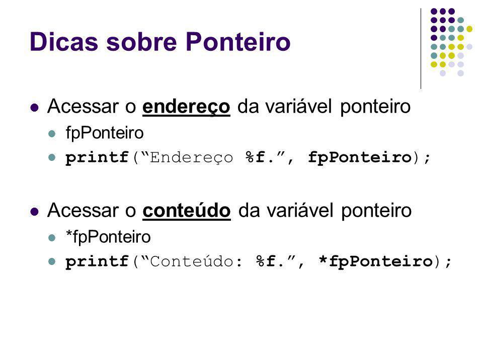 Dicas sobre Ponteiro Acessar o endereço da variável ponteiro fpPonteiro printf(Endereço %f., fpPonteiro); Acessar o conteúdo da variável ponteiro *fpP