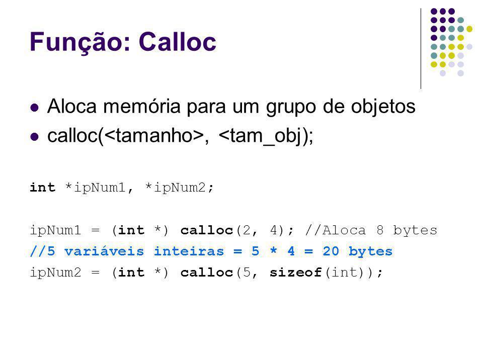 Função: Calloc Aloca memória para um grupo de objetos calloc(, <tam_obj); int *ipNum1, *ipNum2; ipNum1 = (int *) calloc(2, 4); //Aloca 8 bytes //5 var