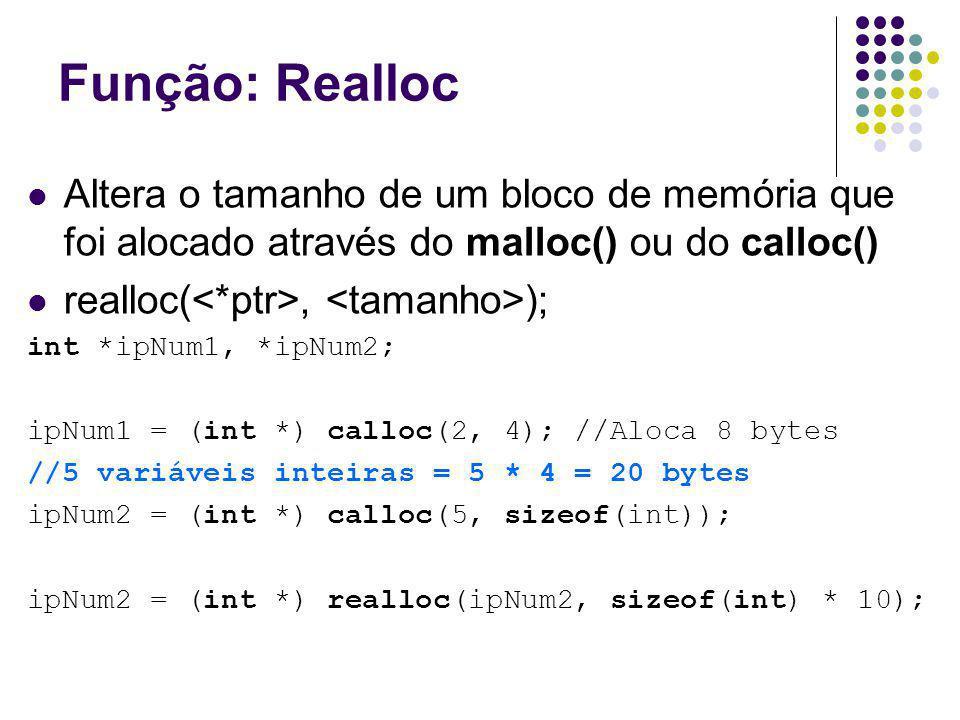Função: Realloc Altera o tamanho de um bloco de memória que foi alocado através do malloc() ou do calloc() realloc(, ); int *ipNum1, *ipNum2; ipNum1 =