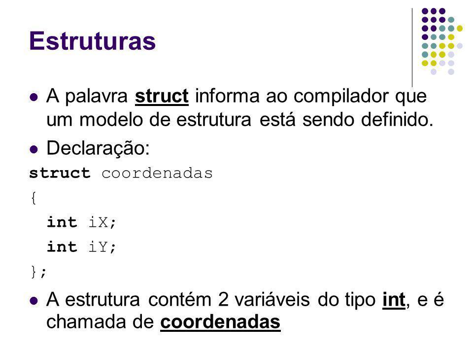 Estruturas A palavra struct informa ao compilador que um modelo de estrutura está sendo definido. Declaração: struct coordenadas { int iX; int iY; };