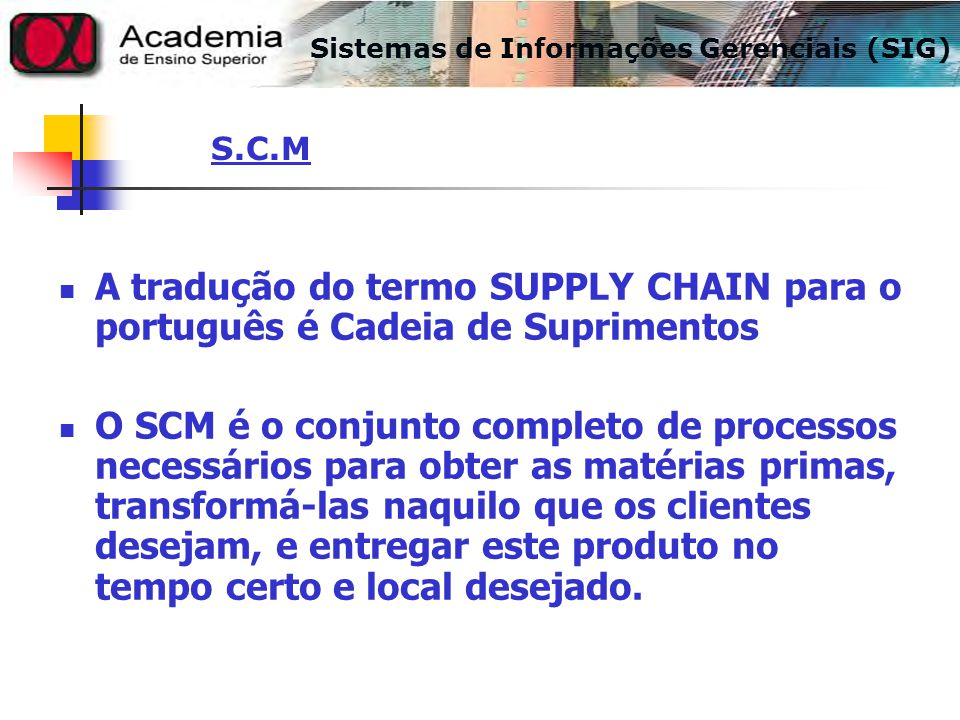 A tradução do termo SUPPLY CHAIN para o português é Cadeia de Suprimentos O SCM é o conjunto completo de processos necessários para obter as matérias