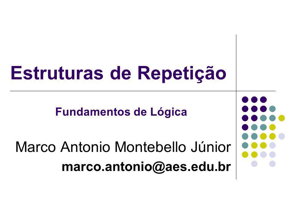 Estruturas de Repetição Marco Antonio Montebello Júnior marco.antonio@aes.edu.br Fundamentos de Lógica