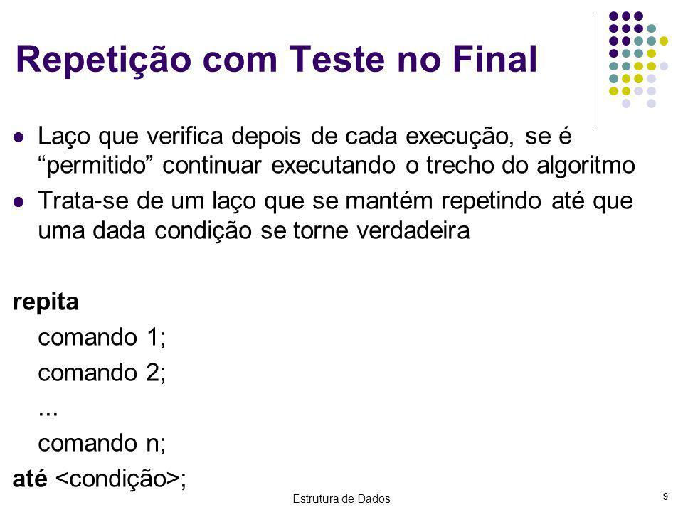 Estrutura de Dados 9 Repetição com Teste no Final Laço que verifica depois de cada execução, se é permitido continuar executando o trecho do algoritmo