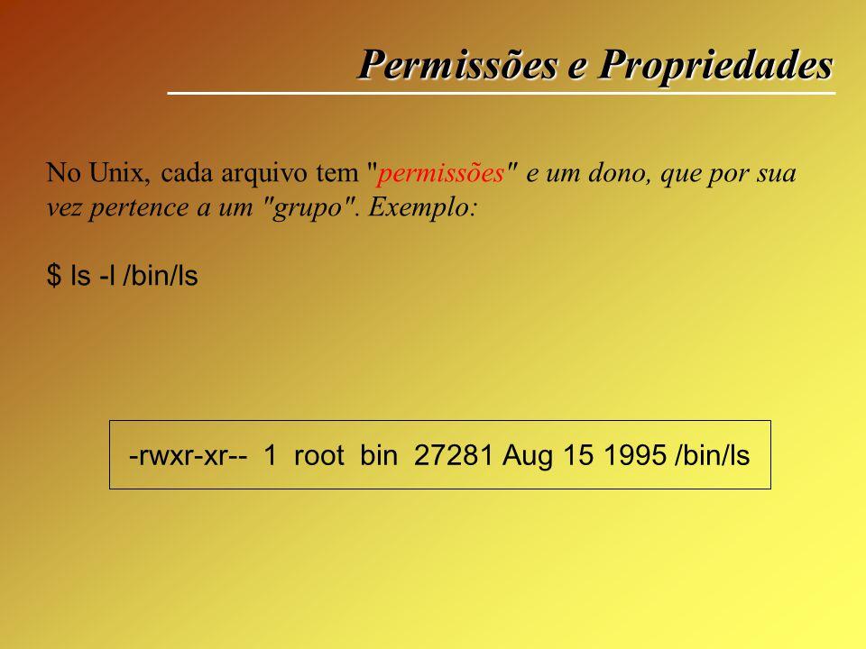 Permissões e Propriedades r w x => indicação de permissões do proprietário r - x => permissões do grupo que o usuário pertence r - - => permissões para os demais usuários -rwxr-xr-- 1 root bin 27281 Aug 15 1995 /bin/ls Tipo de arquivo Repare agora que no restante da string temos 9 caracteres São em 3 grupos de 3, cada um representado o proprietário, o grupo e todos os demais respectivamente.