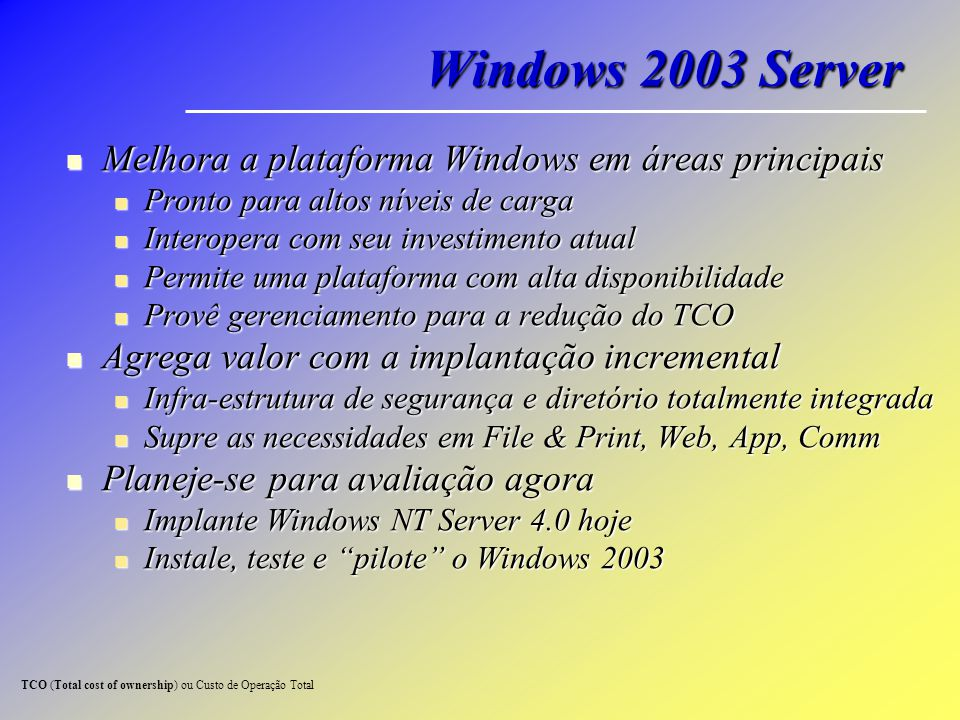 Windows 2003 Server Melhora a plataforma Windows em áreas principais Melhora a plataforma Windows em áreas principais Pronto para altos níveis de carg