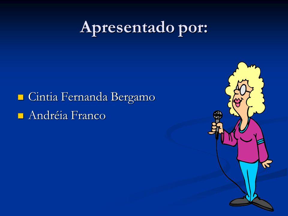 Apresentado por: Cintia Fernanda Bergamo Cintia Fernanda Bergamo Andréia Franco Andréia Franco