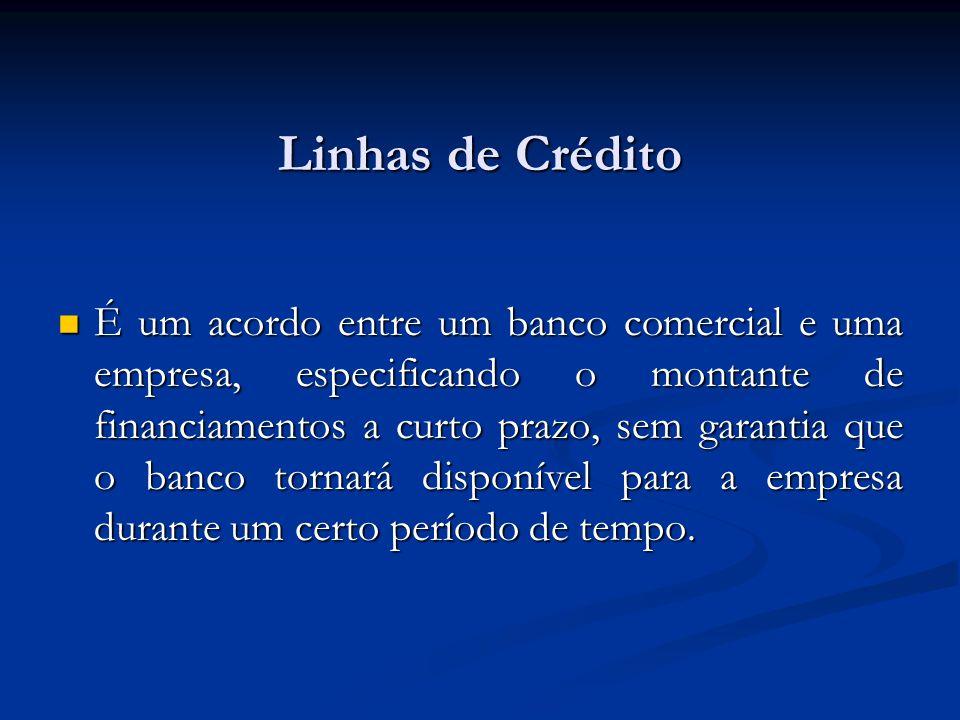 Linhas de Crédito É um acordo entre um banco comercial e uma empresa, especificando o montante de financiamentos a curto prazo, sem garantia que o ban