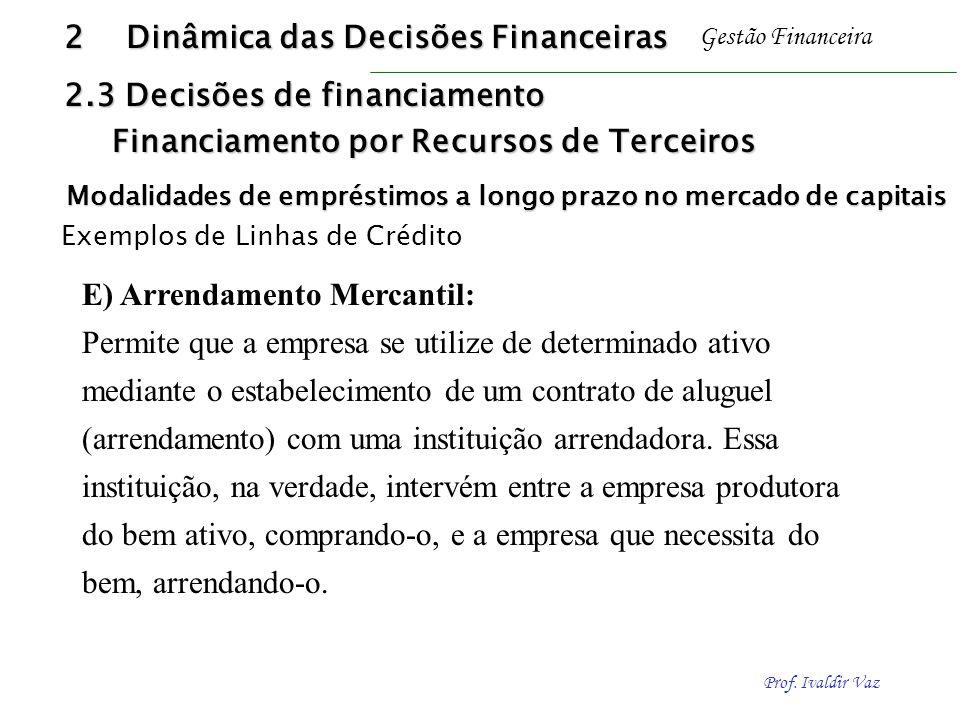 Prof. Ivaldir Vaz Gestão Financeira E) Arrendamento Mercantil: Permite que a empresa se utilize de determinado ativo mediante o estabelecimento de um
