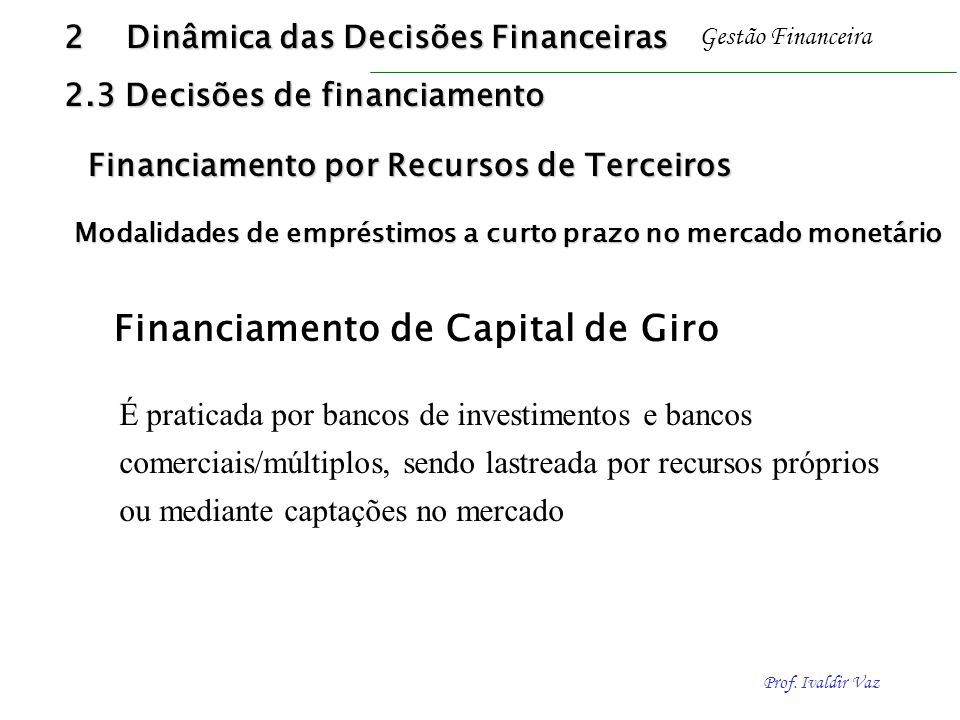 Prof. Ivaldir Vaz Gestão Financeira Financiamento de Capital de Giro É praticada por bancos de investimentos e bancos comerciais/múltiplos, sendo last