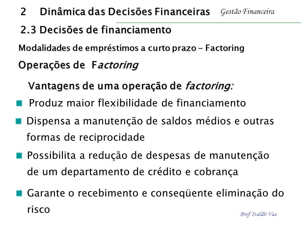 Prof. Ivaldir Vaz Gestão Financeira Vantagens de uma operação de factoring: Dispensa a manutenção de saldos médios e outras formas de reciprocidade Pr