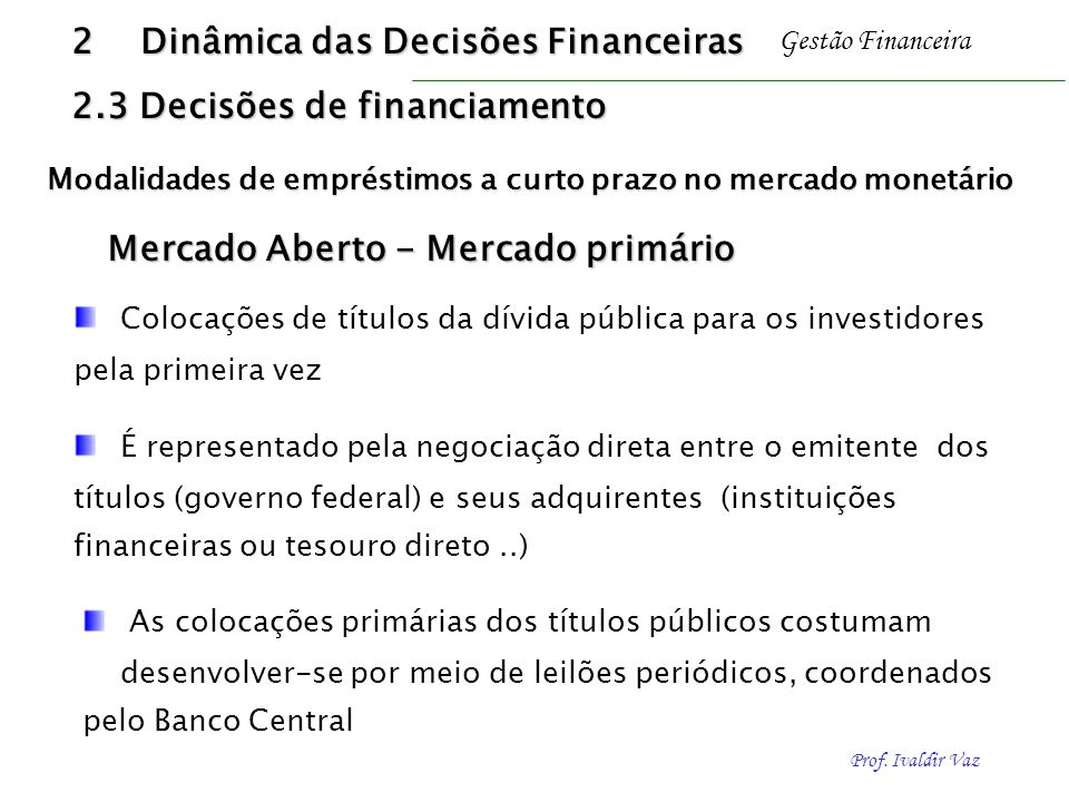 Prof. Ivaldir Vaz Gestão Financeira Mercado Aberto - Mercado primário Colocações de títulos da dívida pública para os investidores pela primeira vez É