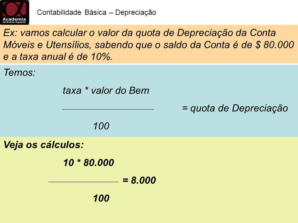 Temos: taxa * valor do Bem = quota de Depreciação 100 Contabilidade Básica – Depreciação Veja os cálculos: 10 * 80.000 = 8.000 100 Ex: vamos calcular