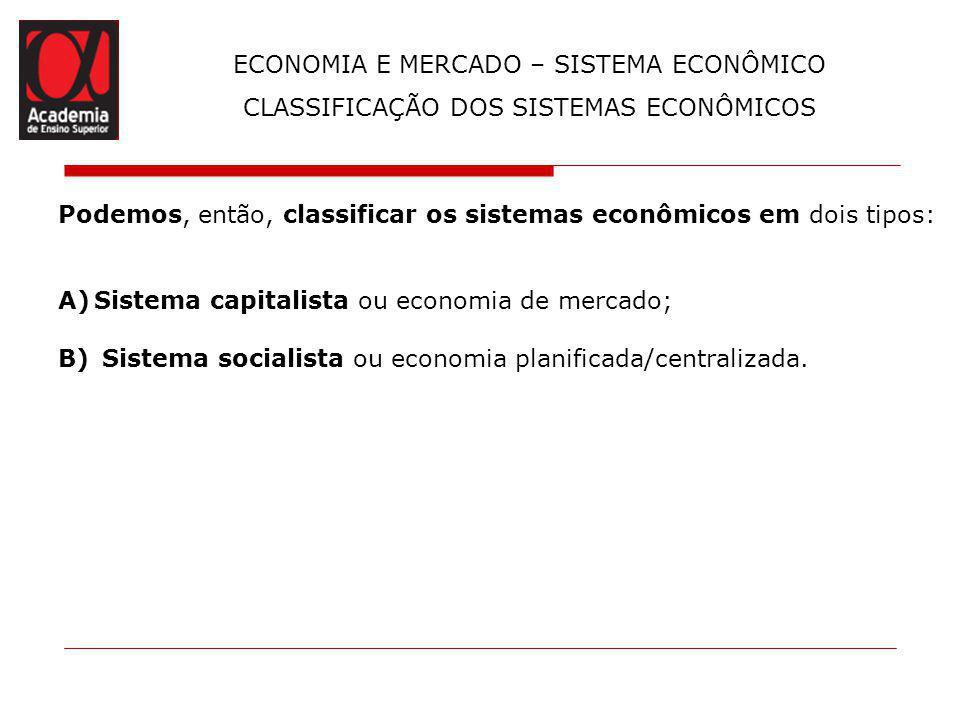 ECONOMIA E MERCADO – SISTEMA ECONÔMICO CLASSIFICAÇÃO DOS SISTEMAS ECONÔMICOS Podemos, então, classificar os sistemas econômicos em dois tipos: A)Siste