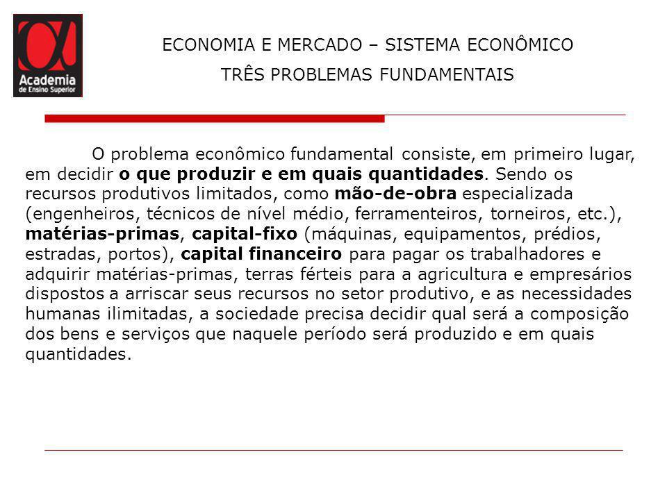 TRÊS PROBLEMAS FUNDAMENTAIS O problema econômico fundamental consiste, em primeiro lugar, em decidir o que produzir e em quais quantidades. Sendo os r