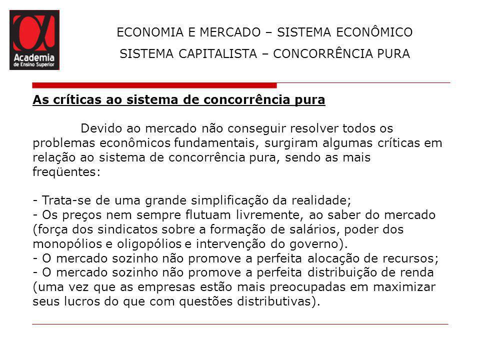 ECONOMIA E MERCADO – SISTEMA ECONÔMICO SISTEMA CAPITALISTA – CONCORRÊNCIA PURA As críticas ao sistema de concorrência pura Devido ao mercado não conse