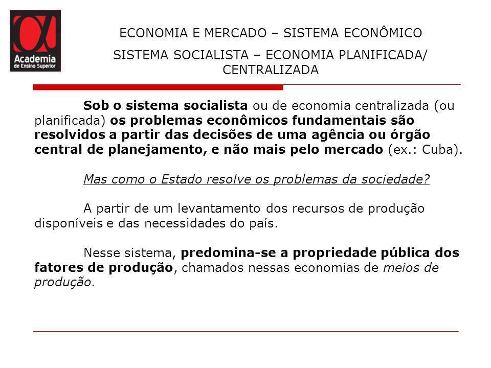 ECONOMIA E MERCADO – SISTEMA ECONÔMICO SISTEMA SOCIALISTA – ECONOMIA PLANIFICADA/ CENTRALIZADA Sob o sistema socialista ou de economia centralizada (o
