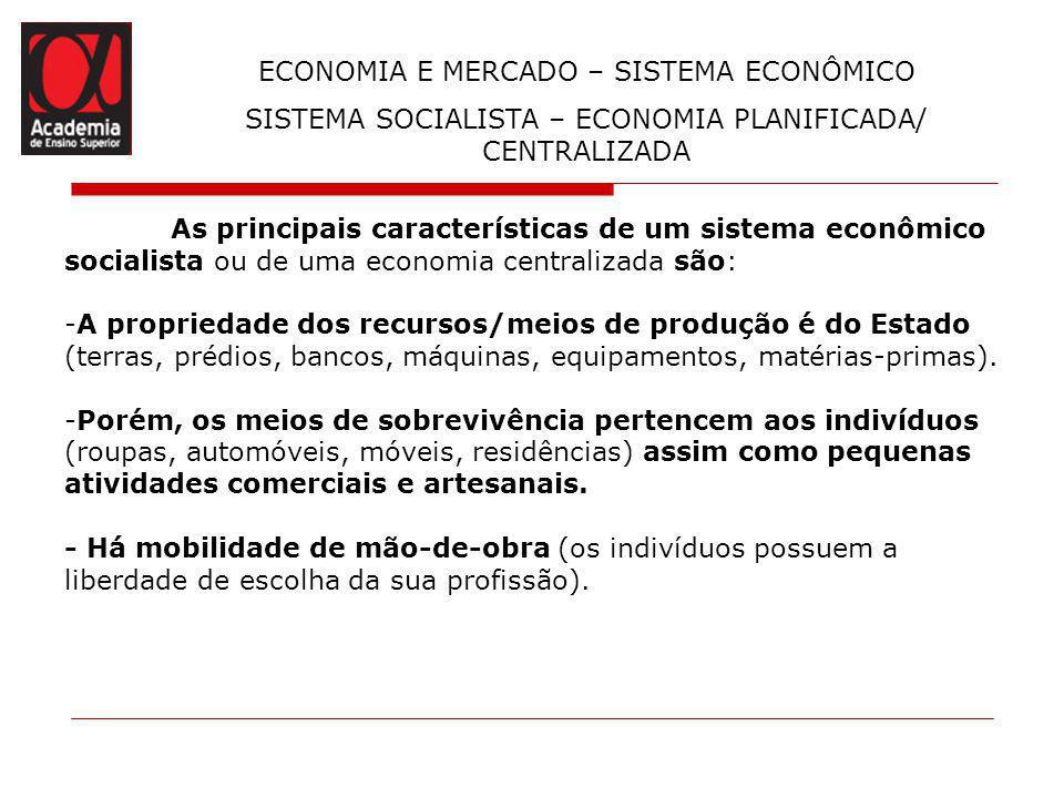 ECONOMIA E MERCADO – SISTEMA ECONÔMICO SISTEMA SOCIALISTA – ECONOMIA PLANIFICADA/ CENTRALIZADA As principais características de um sistema econômico s