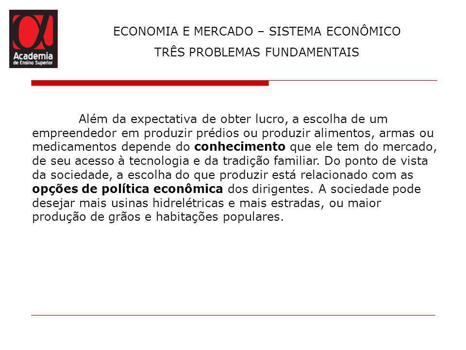 ECONOMIA E MERCADO – SISTEMA ECONÔMICO TRÊS PROBLEMAS FUNDAMENTAIS Em segundo lugar, vem a questão de como produzir, que diz respeito à tecnologia.