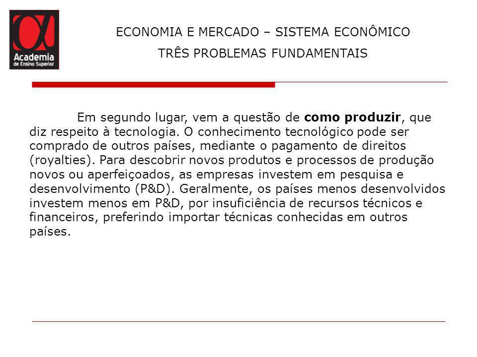 ECONOMIA E MERCADO – SISTEMA ECONÔMICO TRÊS PROBLEMAS FUNDAMENTAIS A decisão de como produzir implica a escolha das técnicas, o que, mais uma vez, envolve a questão dos preços dos recursos.