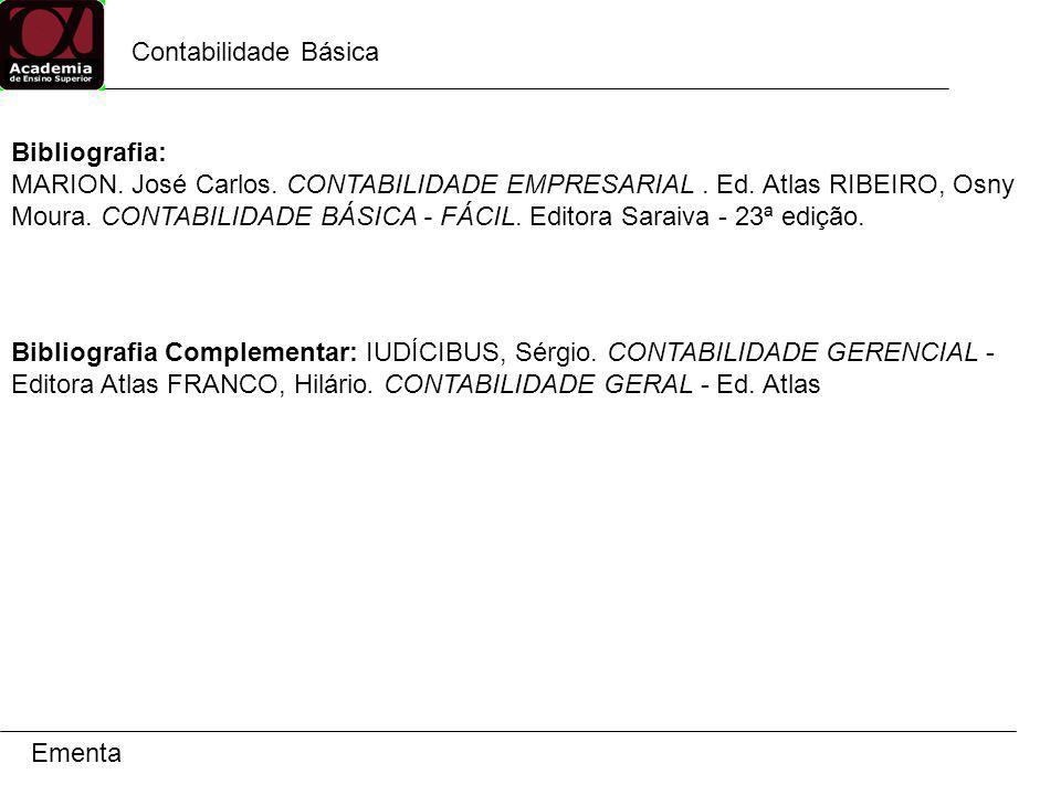 Contabilidade Básica Ementa Bibliografia: MARION. José Carlos. CONTABILIDADE EMPRESARIAL. Ed. Atlas RIBEIRO, Osny Moura. CONTABILIDADE BÁSICA - FÁCIL.