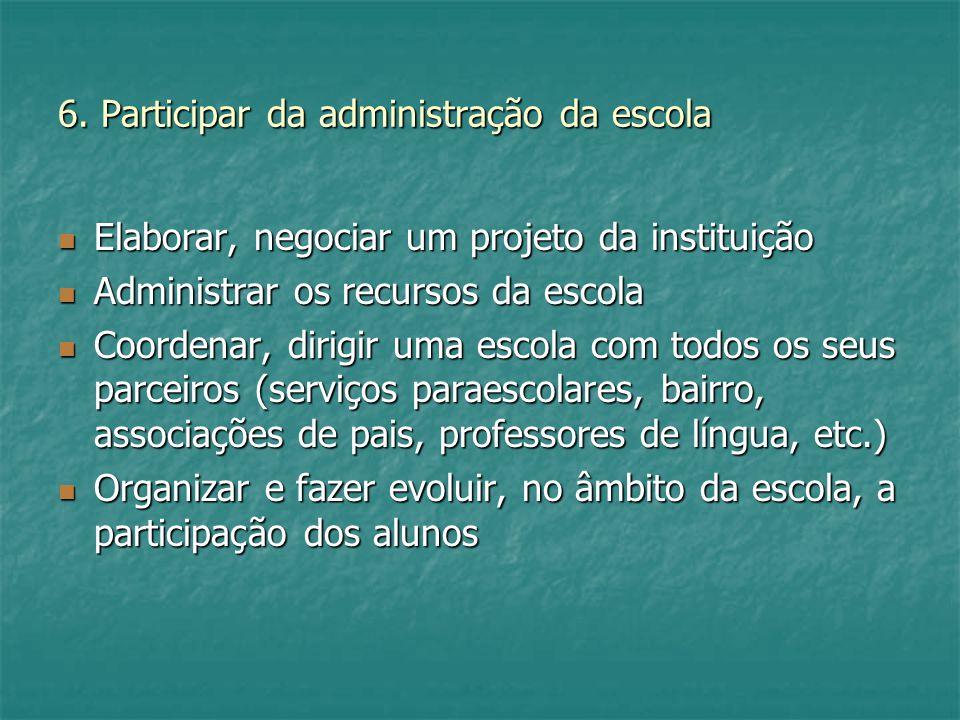 6. Participar da administração da escola Elaborar, negociar um projeto da instituição Elaborar, negociar um projeto da instituição Administrar os recu