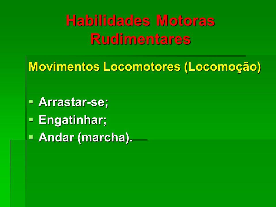 Habilidades Motoras Rudimentares Movimentos Locomotores (Locomoção) Arrastar-se; Arrastar-se; Engatinhar; Engatinhar; Andar (marcha).