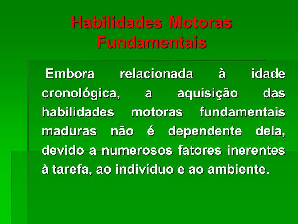 Habilidades Motoras Fundamentais Embora relacionada à idade cronológica, a aquisição das habilidades motoras fundamentais maduras não é dependente dela, devido a numerosos fatores inerentes à tarefa, ao indivíduo e ao ambiente.