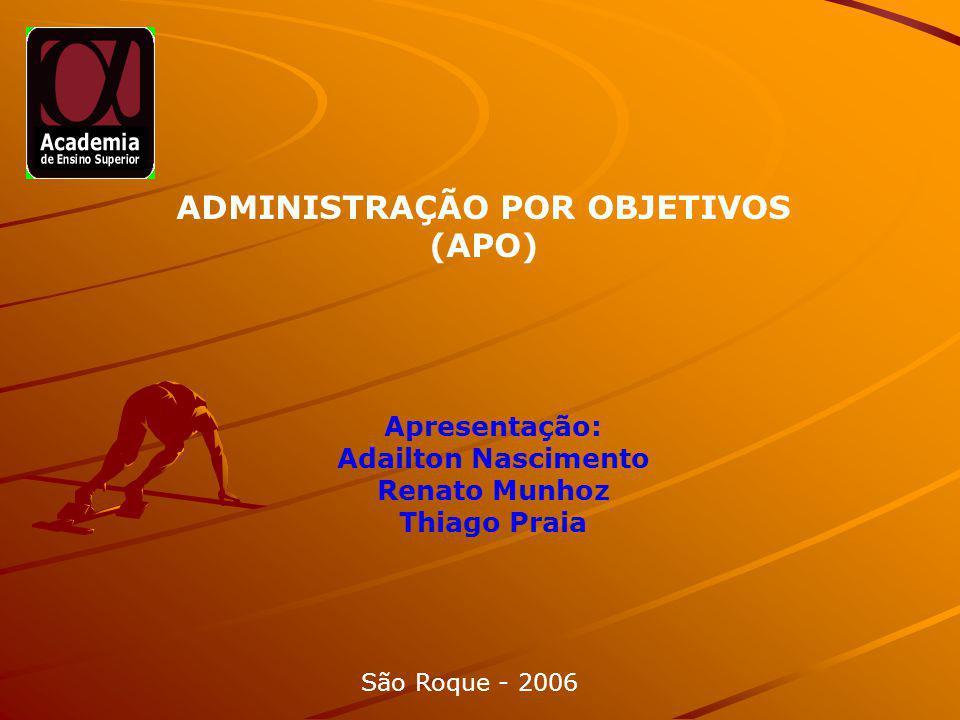 ADMINISTRAÇÃO POR OBJETIVOS (APO) Apresentação: Adailton Nascimento Renato Munhoz Thiago Praia São Roque - 2006