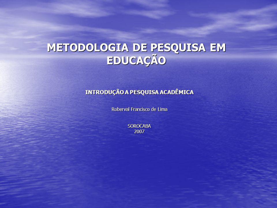 METODOLOGIA DE PESQUISA EM EDUCAÇÃO INTRODUÇÃO A PESQUISA ACADÊMICA Roberval Francisco de Lima SOROCABA2007