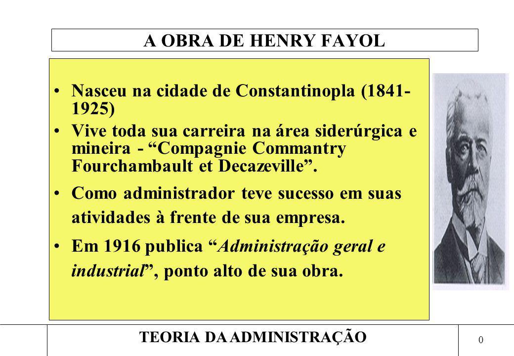 0 TEORIA DA ADMINISTRAÇÃO A OBRA DE HENRY FAYOL Nasceu na cidade de Constantinopla (1841- 1925) Vive toda sua carreira na área siderúrgica e mineira -