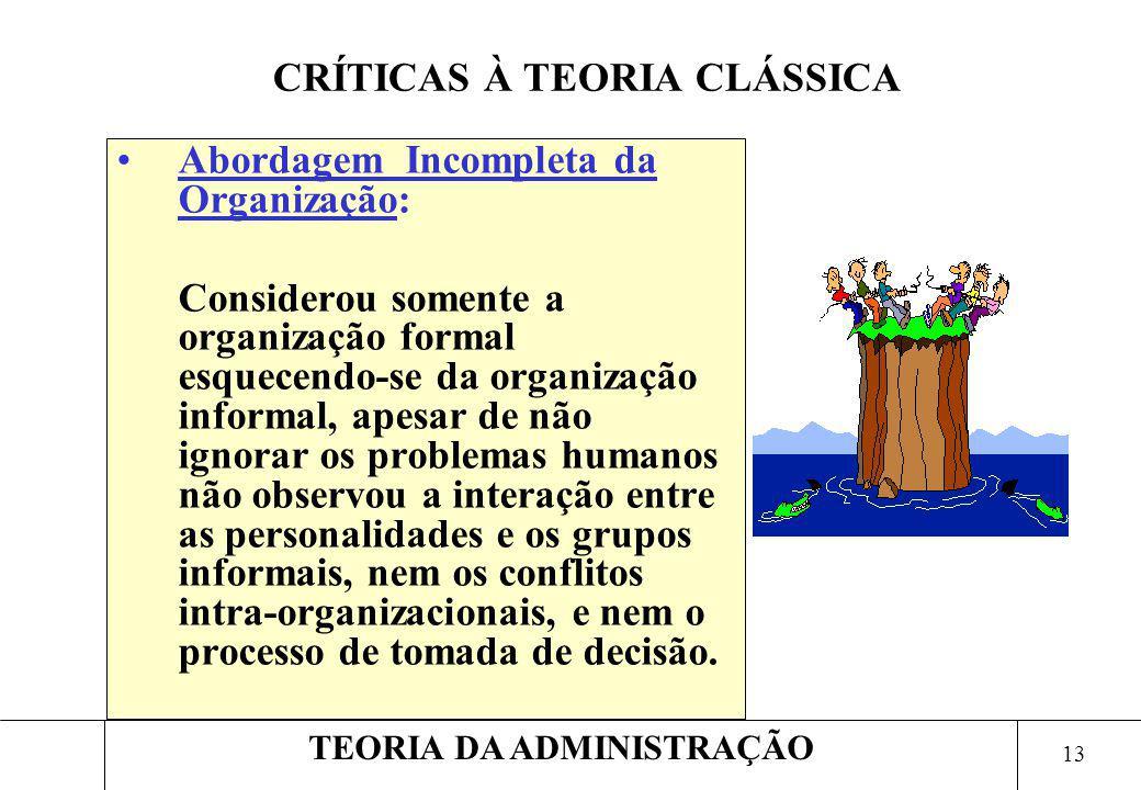 13 TEORIA DA ADMINISTRAÇÃO Abordagem Incompleta da Organização: Considerou somente a organização formal esquecendo-se da organização informal, apesar