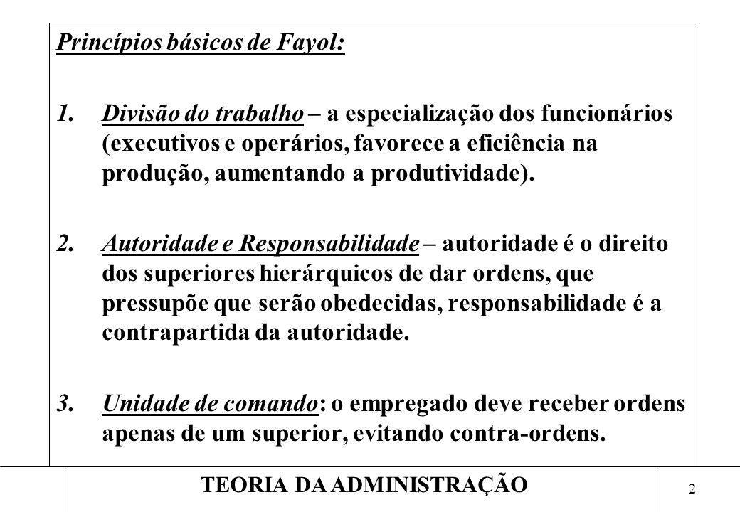 2 TEORIA DA ADMINISTRAÇÃO Princípios básicos de Fayol: 1.Divisão do trabalho – a especialização dos funcionários (executivos e operários, favorece a e