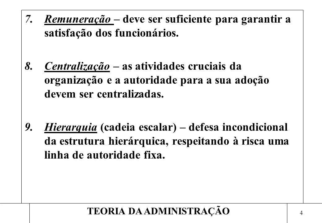 4 TEORIA DA ADMINISTRAÇÃO 7.Remuneração – deve ser suficiente para garantir a satisfação dos funcionários. 8.Centralização – as atividades cruciais da