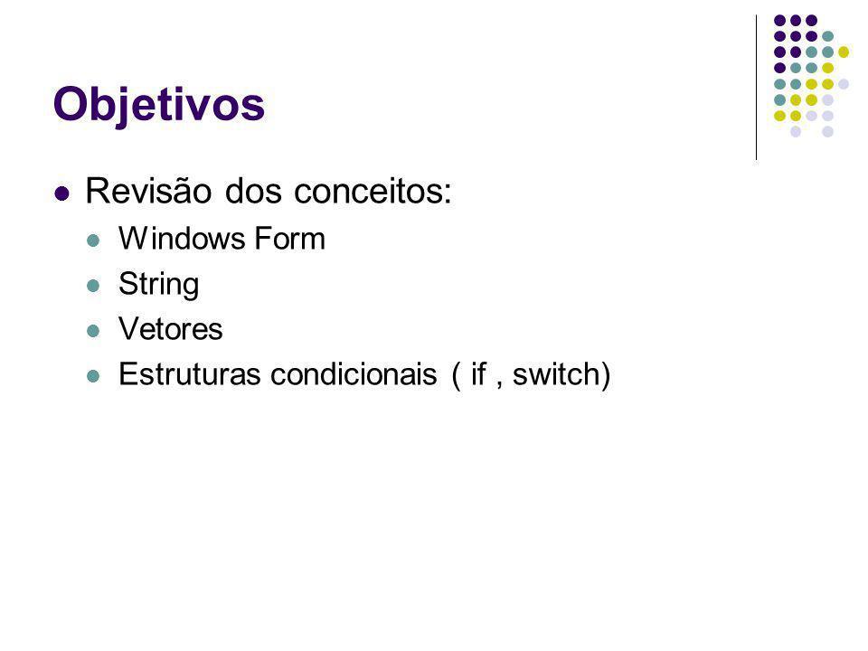 Objetivos Revisão dos conceitos: Windows Form String Vetores Estruturas condicionais ( if, switch)
