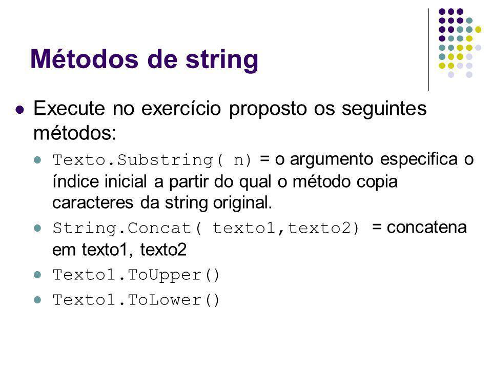 Métodos de string Execute no exercício proposto os seguintes métodos: Texto.Substring( n) = o argumento especifica o índice inicial a partir do qual o método copia caracteres da string original.