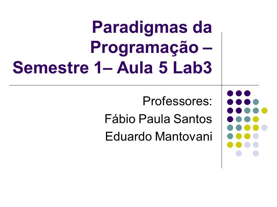 Paradigmas da Programação – Semestre 1– Aula 5 Lab3 Professores: Fábio Paula Santos Eduardo Mantovani