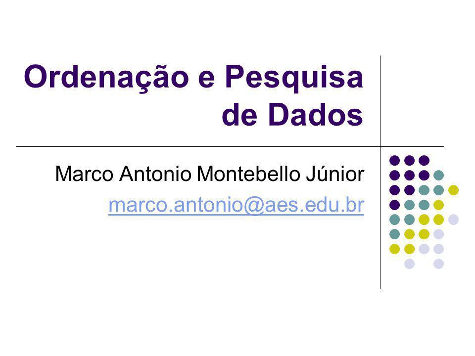 Ordenação e Pesquisa de Dados Marco Antonio Montebello Júnior marco.antonio@aes.edu.br