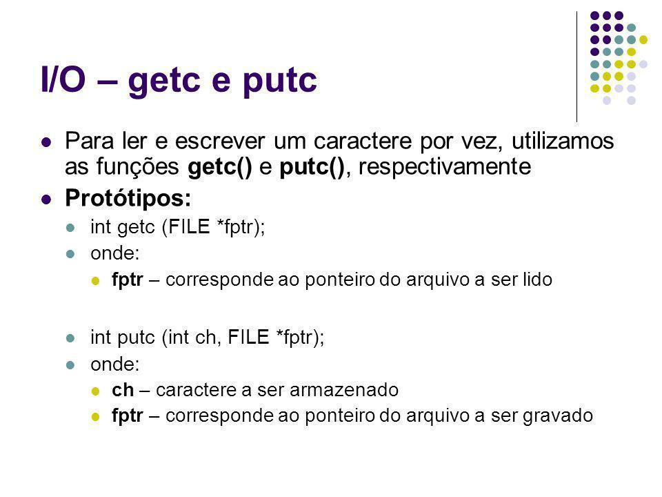 I/O – getc e putc Para ler e escrever um caractere por vez, utilizamos as funções getc() e putc(), respectivamente Protótipos: int getc (FILE *fptr); onde: fptr – corresponde ao ponteiro do arquivo a ser lido int putc (int ch, FILE *fptr); onde: ch – caractere a ser armazenado fptr – corresponde ao ponteiro do arquivo a ser gravado