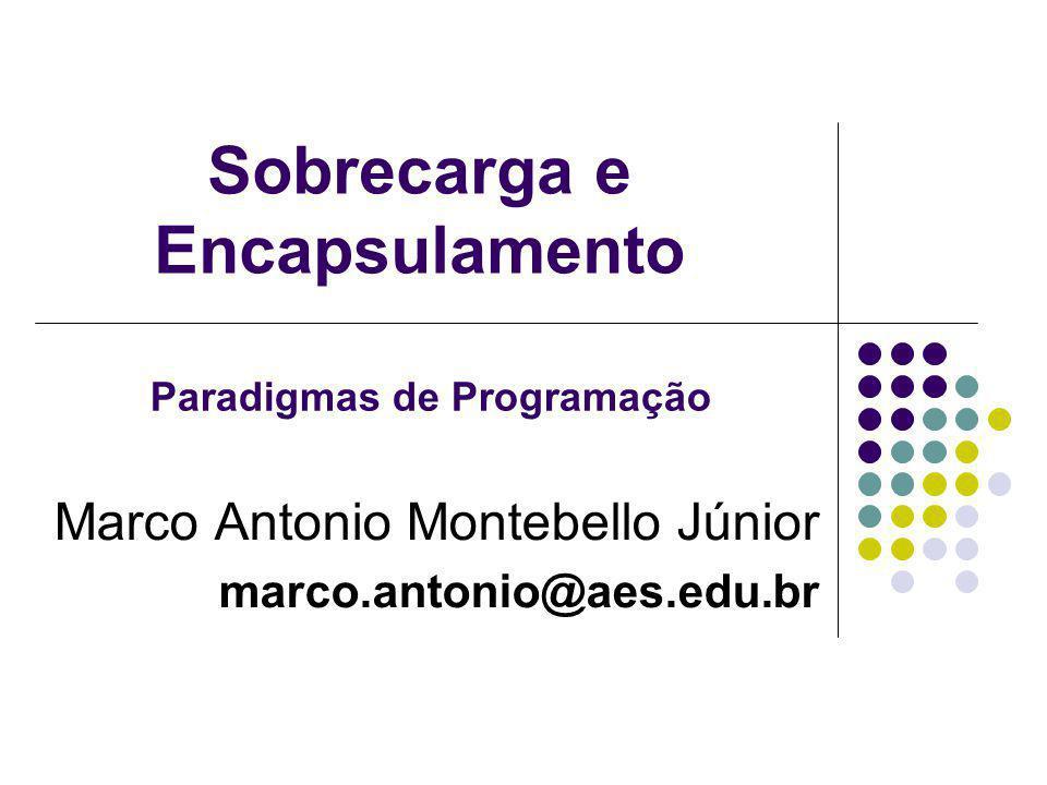 Sobrecarga e Encapsulamento Marco Antonio Montebello Júnior marco.antonio@aes.edu.br Paradigmas de Programação