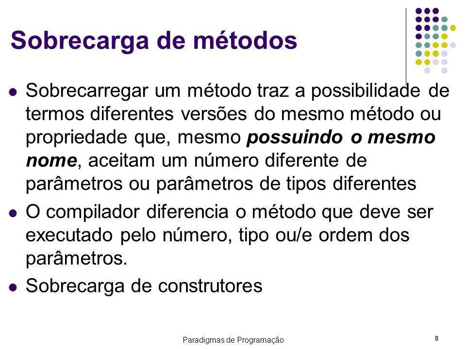 Paradigmas de Programação 8 Sobrecarga de métodos Sobrecarregar um método traz a possibilidade de termos diferentes versões do mesmo método ou propriedade que, mesmo possuindo o mesmo nome, aceitam um número diferente de parâmetros ou parâmetros de tipos diferentes O compilador diferencia o método que deve ser executado pelo número, tipo ou/e ordem dos parâmetros.