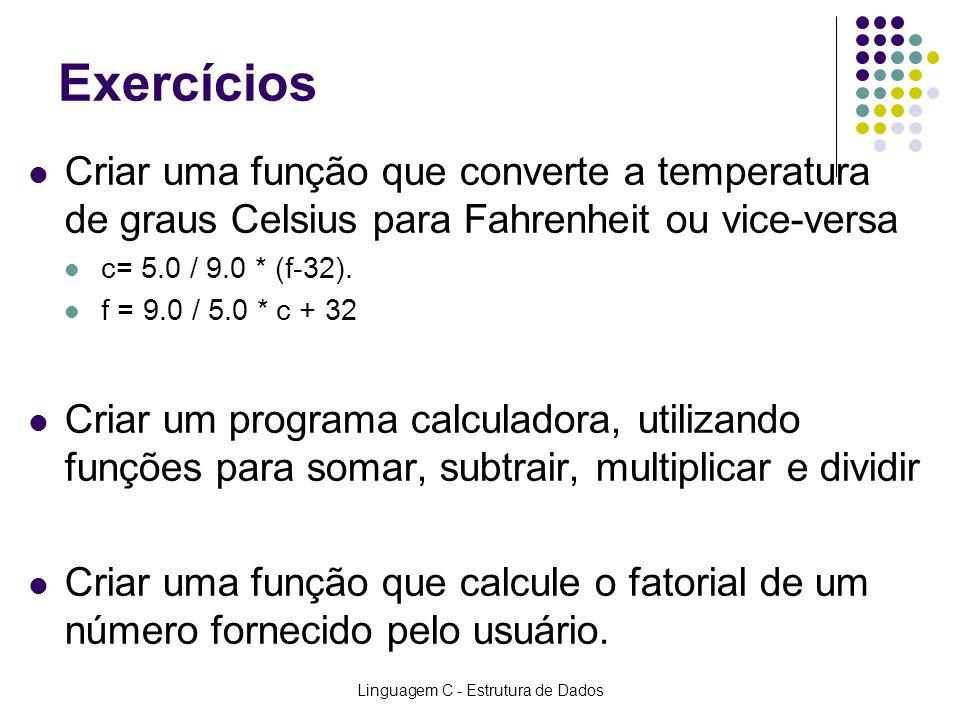 Linguagem C - Estrutura de Dados Exercícios Criar uma função que converte a temperatura de graus Celsius para Fahrenheit ou vice-versa c= 5.0 / 9.0 *