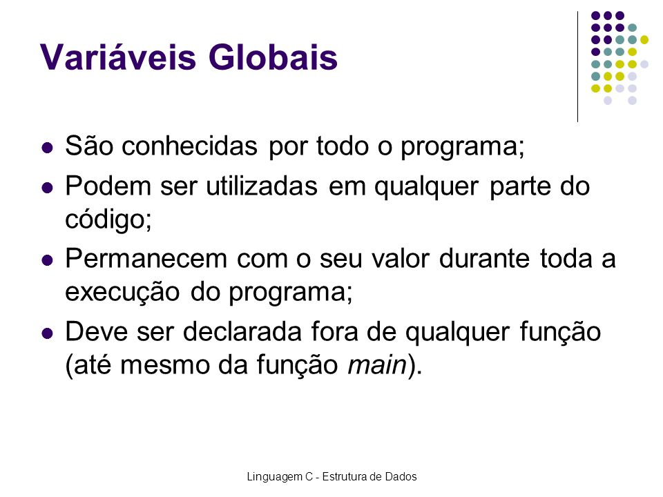 Linguagem C - Estrutura de Dados Variáveis Locais e Globais void Linha(int iTam); //Protótipo da função int iColuna; //Declaração de Variável GLOBAL main() //Função principal MAIN { int iValorLinha; //Declaração de Variável LOCAL...