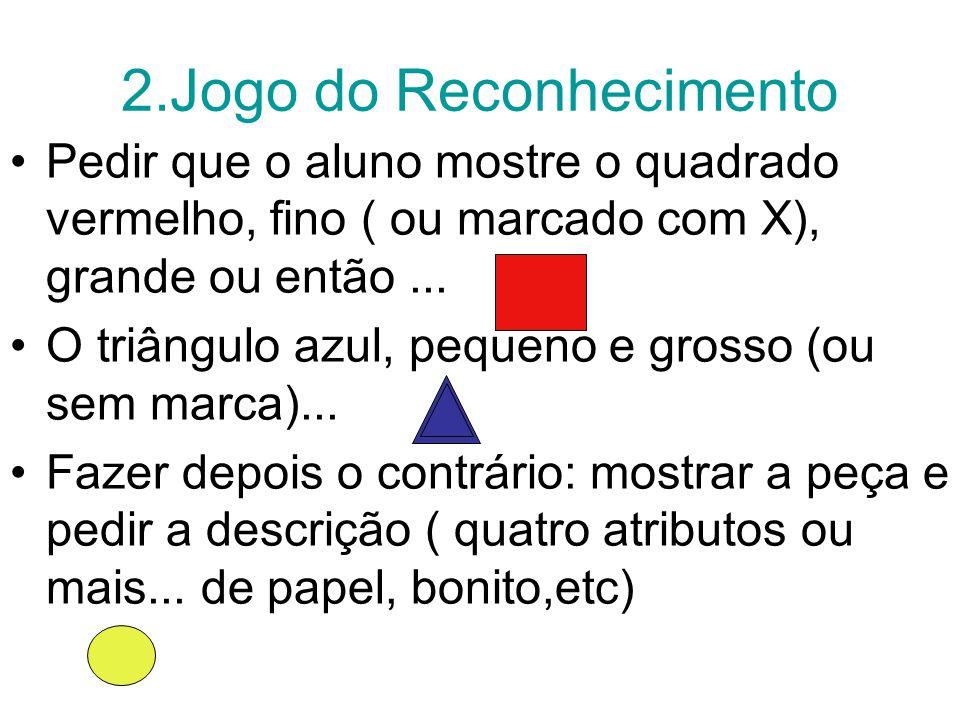 2.Jogo do Reconhecimento Pedir que o aluno mostre o quadrado vermelho, fino ( ou marcado com X), grande ou então...